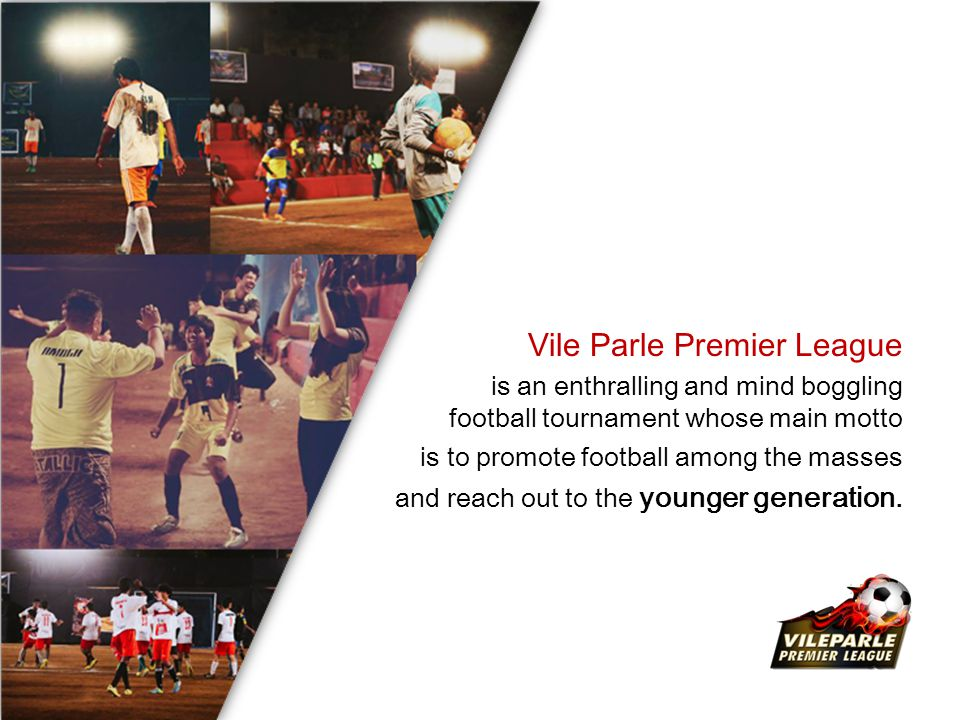 Vile Parle Premier League is an enthralling and mind boggling football tournament whose main motto is to promote football among the masses and reach out to the younger generation.