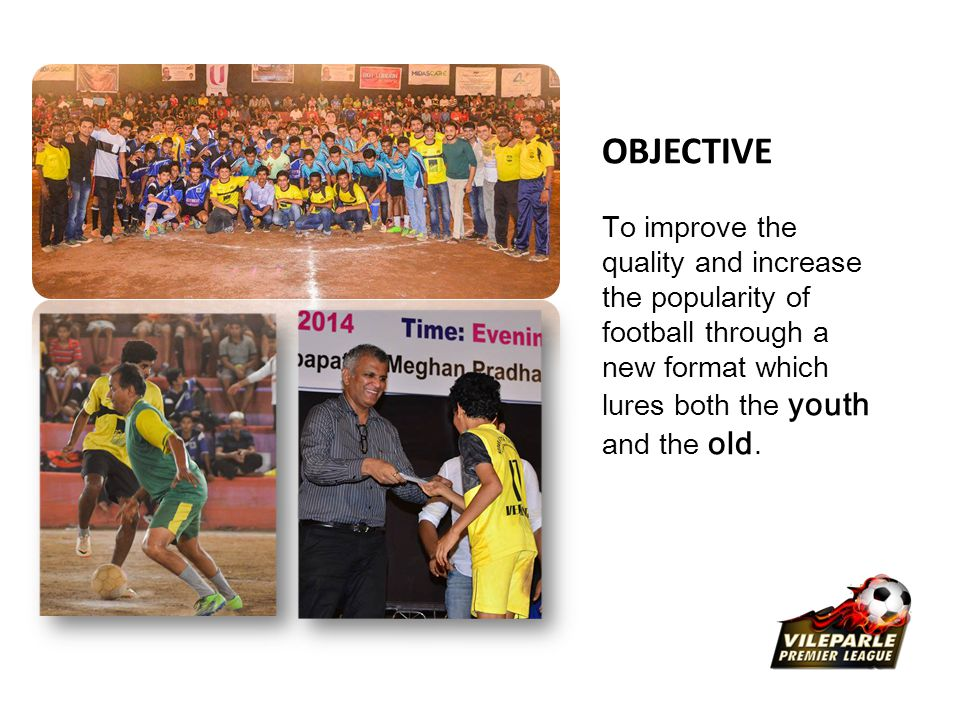 OBJECTIVE To improve the quality and increase the popularity of football through a new format which lures both the youth and the old.