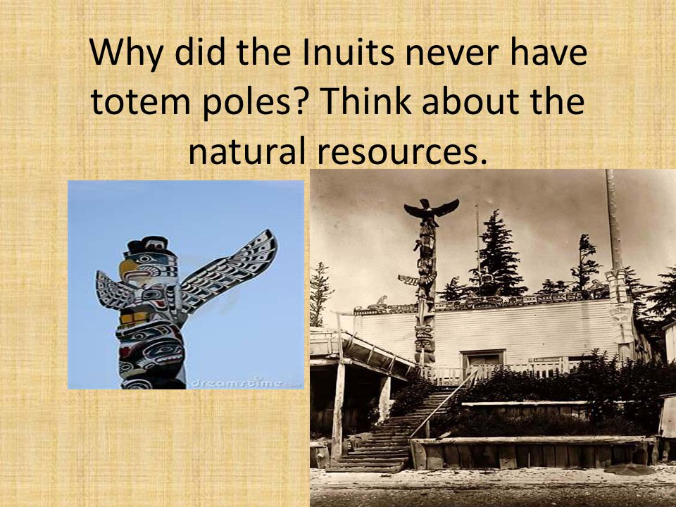 Why did the Inuits never have totem poles? Think about the natural resources.