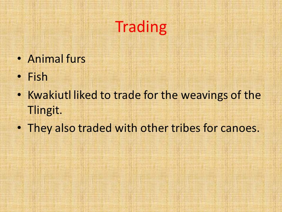 Trading Animal furs Fish Kwakiutl liked to trade for the weavings of the Tlingit. They also traded with other tribes for canoes.