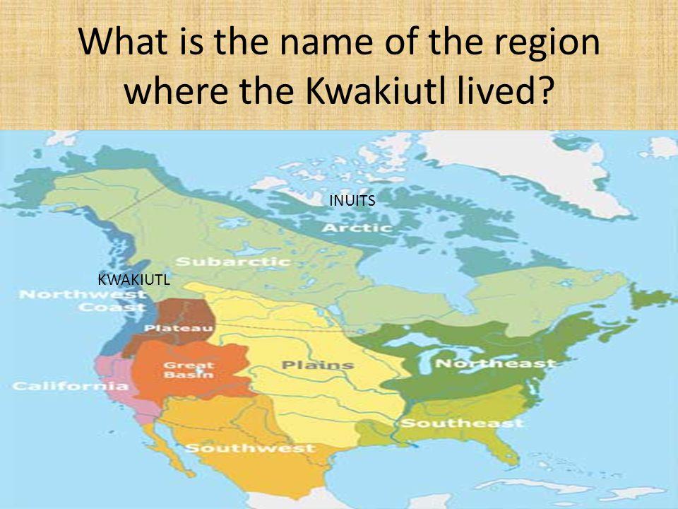 What is the name of the region where the Kwakiutl lived? KWAKIUTL INUITS