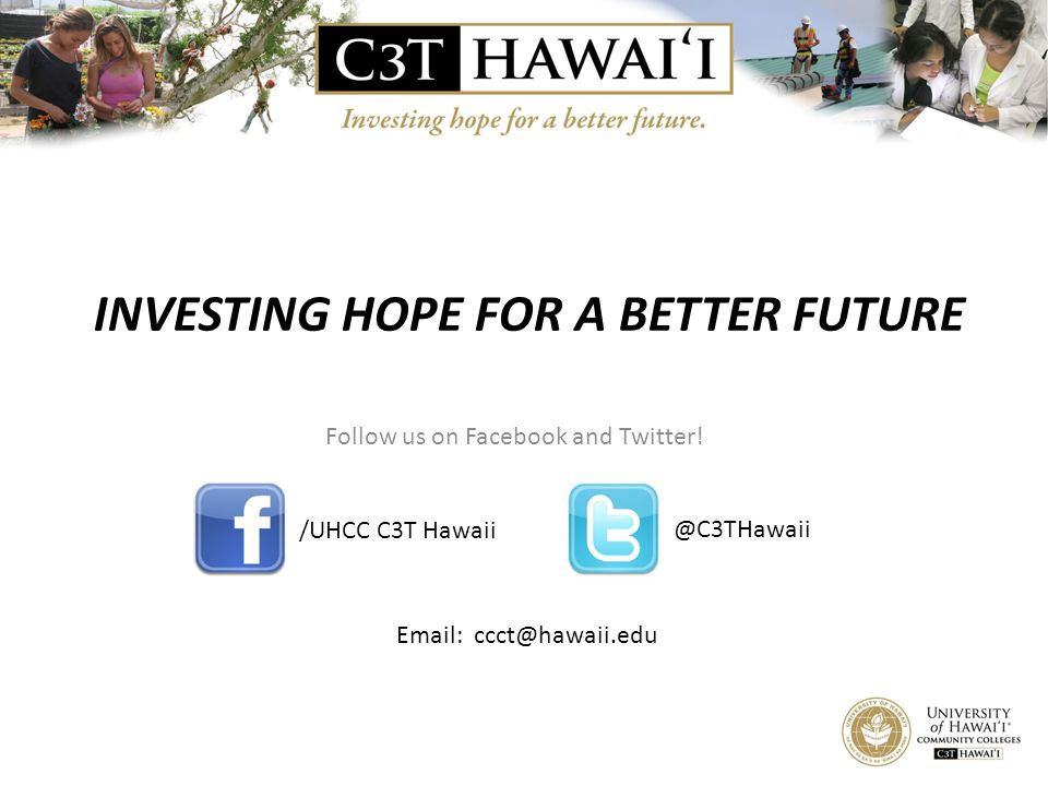 INVESTING HOPE FOR A BETTER FUTURE Follow us on Facebook and Twitter! /UHCC C3T Hawaii @C3THawaii Email: ccct@hawaii.edu