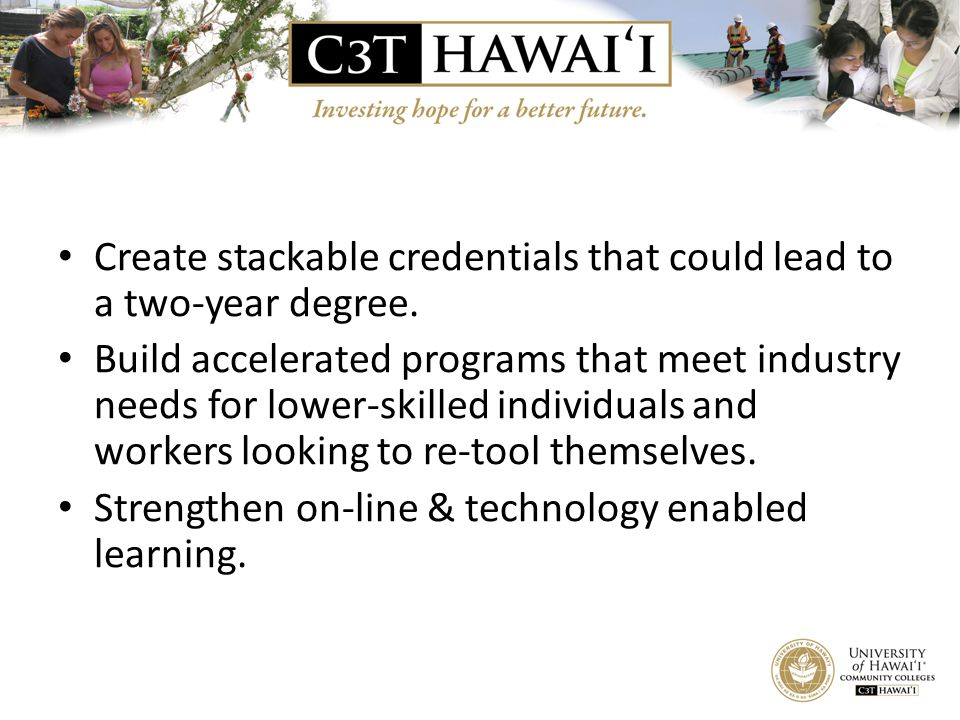 Create stackable credentials that could lead to a two-year degree. Build accelerated programs that meet industry needs for lower-skilled individuals a