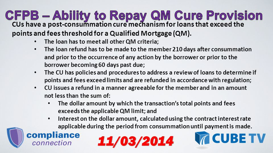 11/03/2014 CUs have a post-consummation cure mechanism for loans that exceed the points and fees threshold for a Qualified Mortgage (QM).