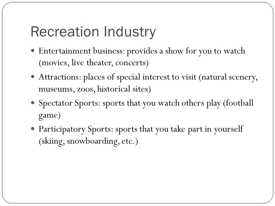 Recreation Industry Entertainment business: provides a show for you to watch (movies, live theater, concerts) Attractions: places of special interest