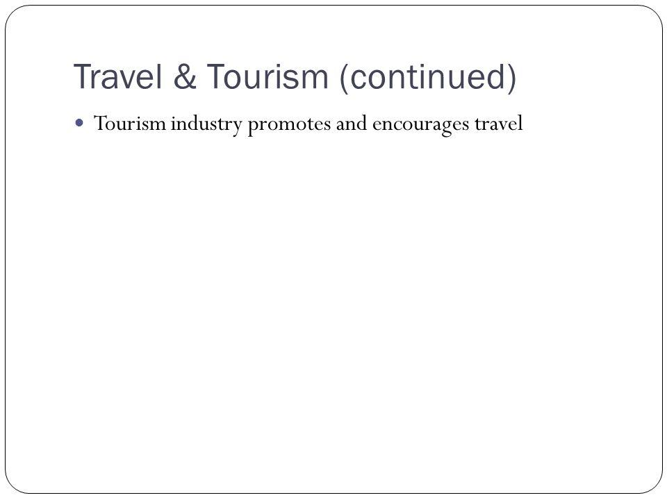 Travel & Tourism (continued) Tourism industry promotes and encourages travel