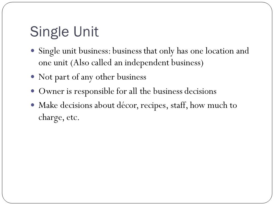 Single Unit Single unit business: business that only has one location and one unit (Also called an independent business) Not part of any other busines
