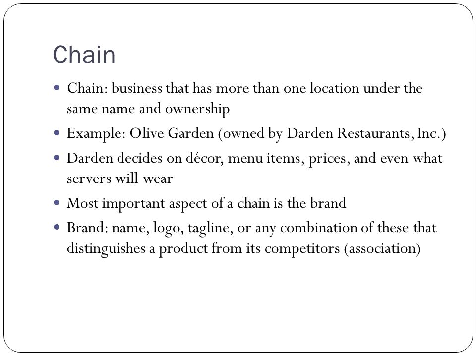 Chain Chain: business that has more than one location under the same name and ownership Example: Olive Garden (owned by Darden Restaurants, Inc.) Dard