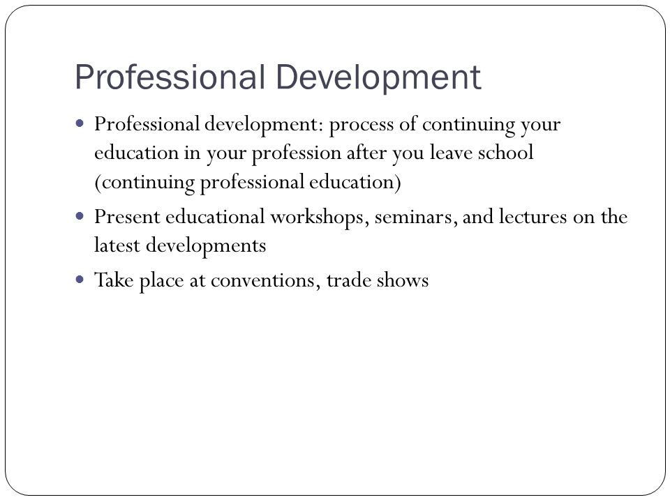Professional Development Professional development: process of continuing your education in your profession after you leave school (continuing professi