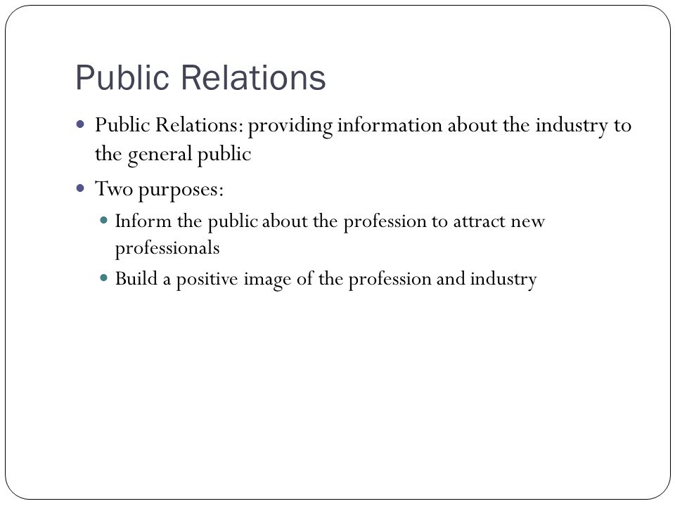 Public Relations Public Relations: providing information about the industry to the general public Two purposes: Inform the public about the profession