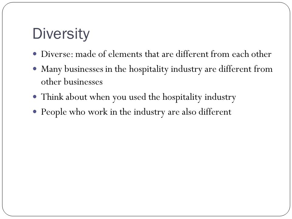 Diversity Diverse: made of elements that are different from each other Many businesses in the hospitality industry are different from other businesses