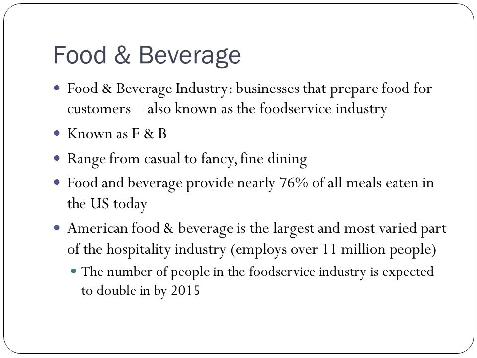 Food & Beverage Food & Beverage Industry: businesses that prepare food for customers – also known as the foodservice industry Known as F & B Range fro