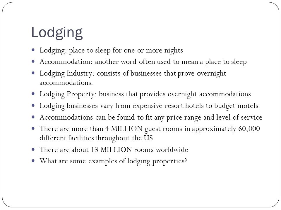 Lodging Lodging: place to sleep for one or more nights Accommodation: another word often used to mean a place to sleep Lodging Industry: consists of b