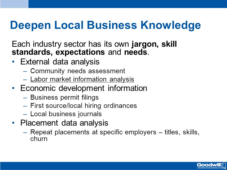 Deepen Local Business Knowledge Each industry sector has its own jargon, skill standards, expectations and needs. External data analysis –Community ne