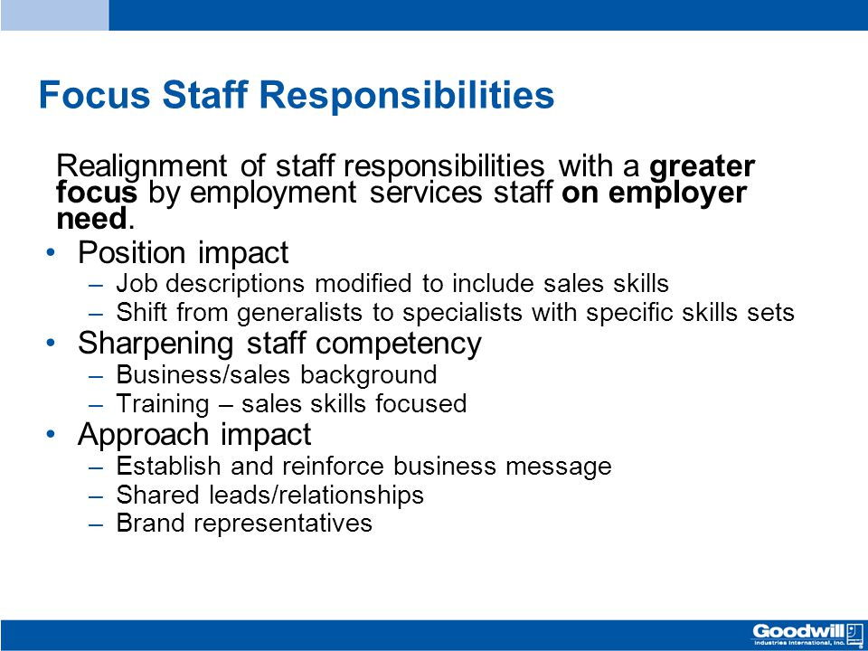 Focus Staff Responsibilities Realignment of staff responsibilities with a greater focus by employment services staff on employer need. Position impact