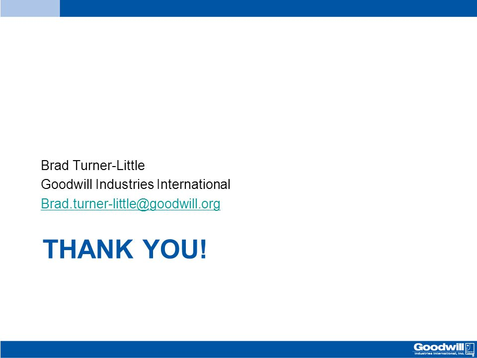 THANK YOU! Brad Turner-Little Goodwill Industries International Brad.turner-little@goodwill.org