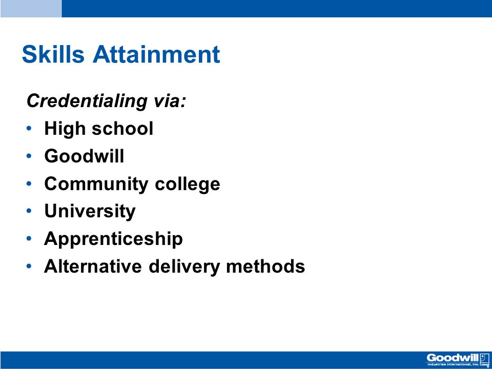 Skills Attainment Credentialing via: High school Goodwill Community college University Apprenticeship Alternative delivery methods