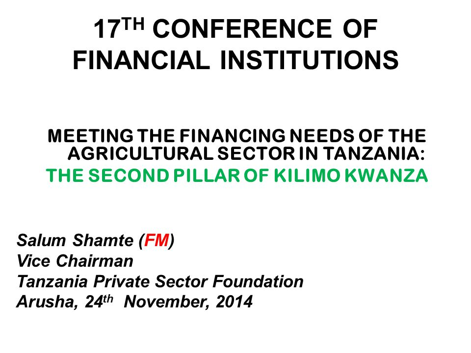 17 TH CONFERENCE OF FINANCIAL INSTITUTIONS MEETING THE FINANCING NEEDS OF THE AGRICULTURAL SECTOR IN TANZANIA: THE SECOND PILLAR OF KILIMO KWANZA Salum Shamte (FM) Vice Chairman Tanzania Private Sector Foundation Arusha, 24 th November, 2014