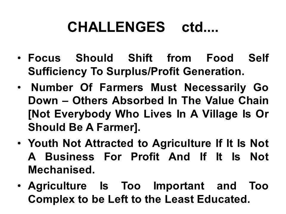 CHALLENGES ctd.... Focus Should Shift from Food Self Sufficiency To Surplus/Profit Generation.
