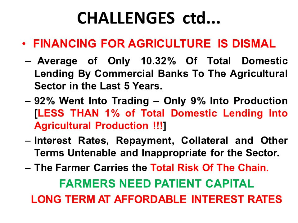 CHALLENGES ctd... FINANCING FOR AGRICULTURE IS DISMAL – Average of Only 10.32% Of Total Domestic Lending By Commercial Banks To The Agricultural Secto