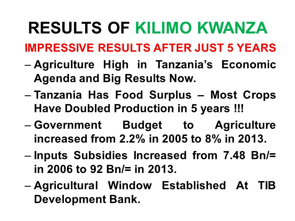 RESULTS OF KILIMO KWANZA IMPRESSIVE RESULTS AFTER JUST 5 YEARS –Agriculture High in Tanzania's Economic Agenda and Big Results Now.