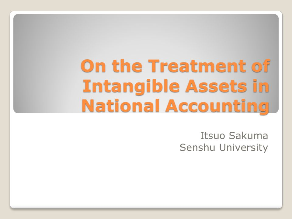 On the Treatment of Intangible Assets in National Accounting Itsuo Sakuma Senshu University