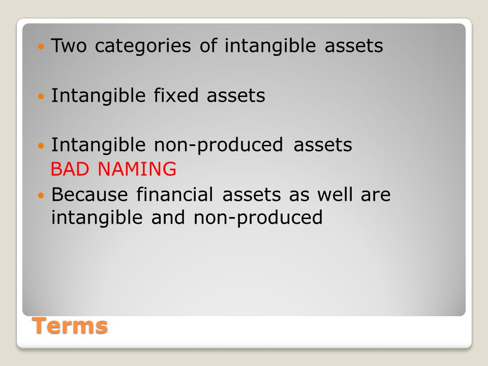 Terms Two categories of intangible assets Intangible fixed assets Intangible non-produced assets BAD NAMING Because financial assets as well are intangible and non-produced