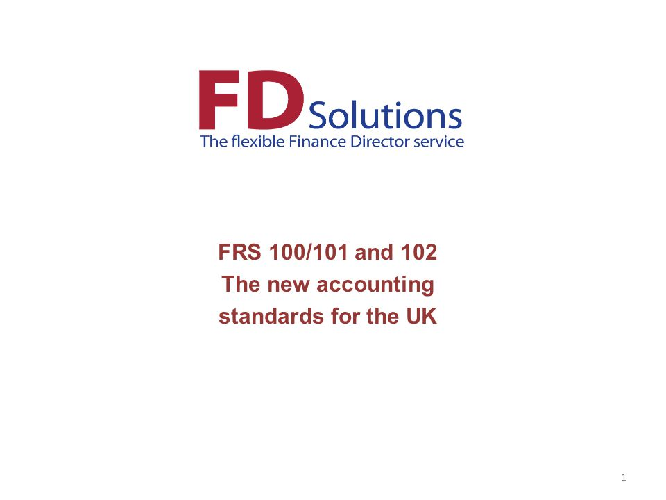 FRS 100/101 and 102 The new accounting standards for the UK 1