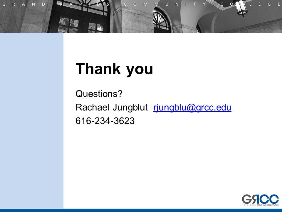 Thank you Questions? Rachael Jungblut rjungblu@grcc.edurjungblu@grcc.edu 616-234-3623