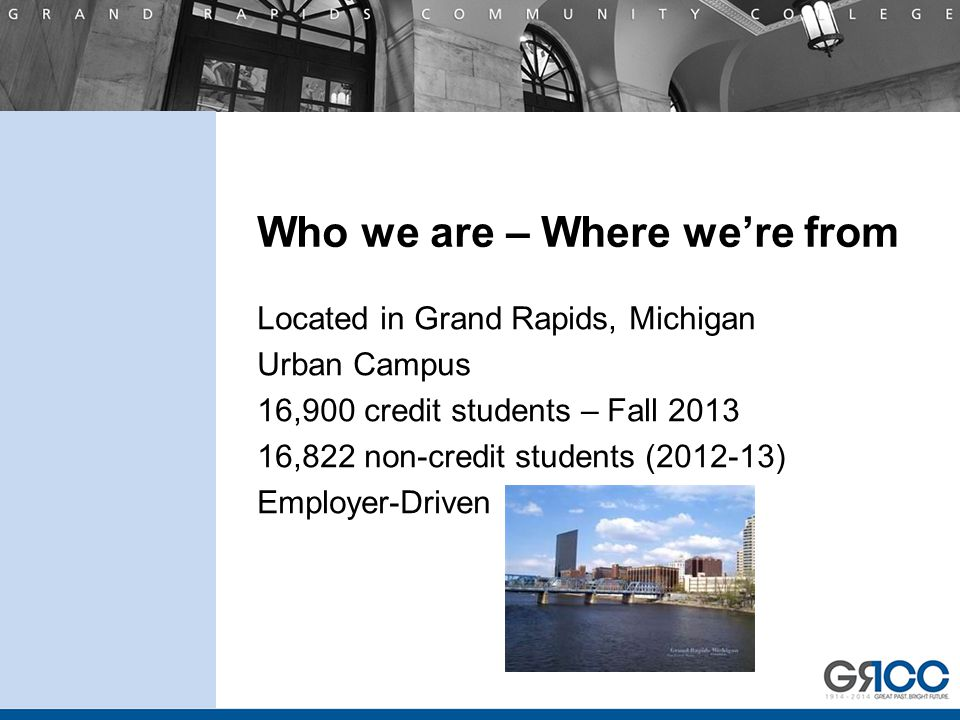 Who we are – Where we're from Located in Grand Rapids, Michigan Urban Campus 16,900 credit students – Fall 2013 16,822 non-credit students (2012-13) Employer-Driven ho we are – Where we're from