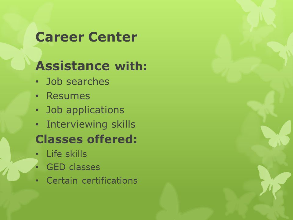Career Center Assistance with: Job searches Resumes Job applications Interviewing skills Classes offered: Life skills GED classes Certain certifications