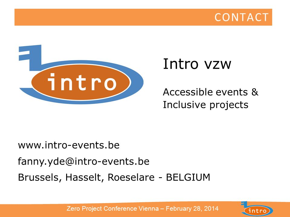 Intro vzw Accessible events & Inclusive projects www.intro-events.be fanny.yde@intro-events.be Brussels, Hasselt, Roeselare - BELGIUM Zero Project Conference Vienna – February 28, 2014 CONTACT