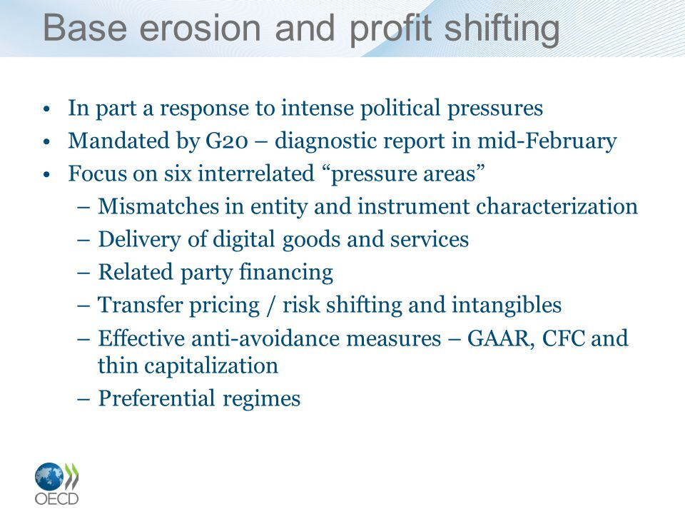 Base erosion and profit shifting In part a response to intense political pressures Mandated by G20 – diagnostic report in mid-February Focus on six interrelated pressure areas –Mismatches in entity and instrument characterization –Delivery of digital goods and services –Related party financing –Transfer pricing / risk shifting and intangibles –Effective anti-avoidance measures – GAAR, CFC and thin capitalization –Preferential regimes