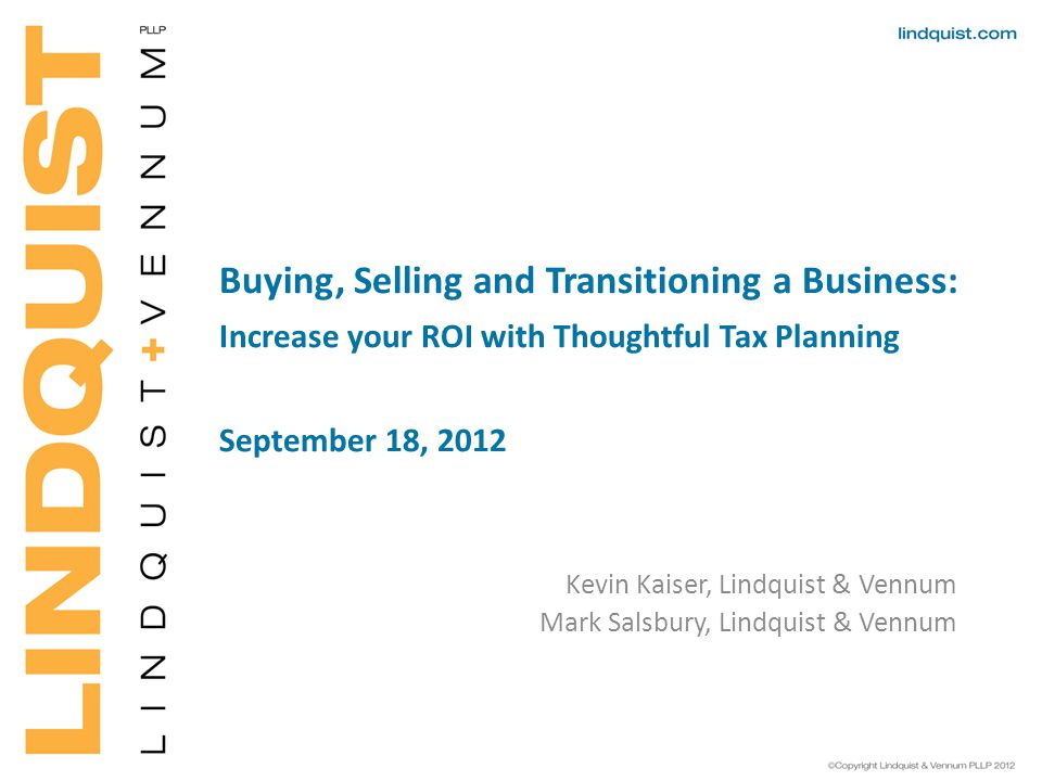 Buying, Selling and Transitioning a Business: Increase your ROI with Thoughtful Tax Planning September 18, 2012 Kevin Kaiser, Lindquist & Vennum Mark Salsbury, Lindquist & Vennum