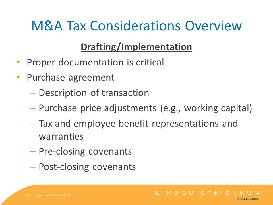 M&A Tax Considerations Overview Drafting/Implementation Proper documentation is critical Purchase agreement – Description of transaction – Purchase price adjustments (e.g., working capital) – Tax and employee benefit representations and warranties – Pre-closing covenants – Post-closing covenants