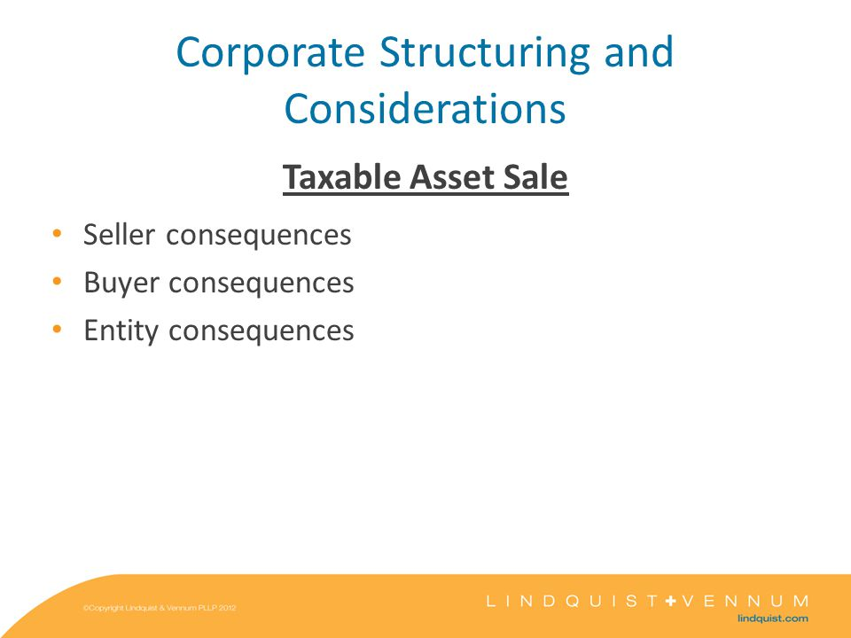 Corporate Structuring and Considerations Taxable Asset Sale Seller consequences Buyer consequences Entity consequences
