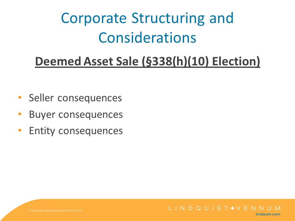 Corporate Structuring and Considerations Deemed Asset Sale (§338(h)(10) Election) Seller consequences Buyer consequences Entity consequences