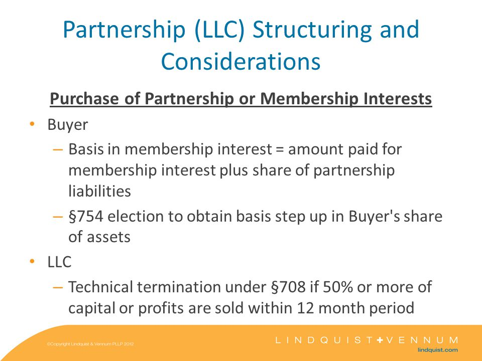 Partnership (LLC) Structuring and Considerations Purchase of Partnership or Membership Interests Buyer – Basis in membership interest = amount paid for membership interest plus share of partnership liabilities – §754 election to obtain basis step up in Buyer s share of assets LLC – Technical termination under §708 if 50% or more of capital or profits are sold within 12 month period