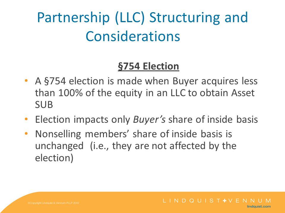 Partnership (LLC) Structuring and Considerations §754 Election A §754 election is made when Buyer acquires less than 100% of the equity in an LLC to obtain Asset SUB Election impacts only Buyer's share of inside basis Nonselling members' share of inside basis is unchanged (i.e., they are not affected by the election)
