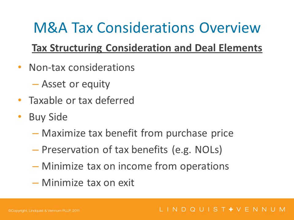 M&A Tax Considerations Overview Tax Structuring Consideration and Deal Elements Non-tax considerations – Asset or equity Taxable or tax deferred Buy Side – Maximize tax benefit from purchase price – Preservation of tax benefits (e.g.
