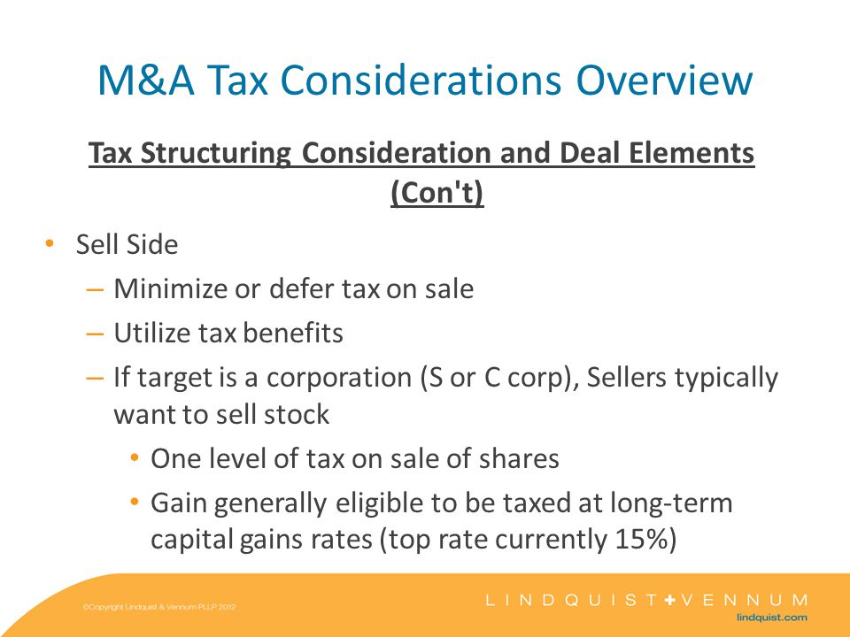M&A Tax Considerations Overview Tax Structuring Consideration and Deal Elements (Con t) Sell Side – Minimize or defer tax on sale – Utilize tax benefits – If target is a corporation (S or C corp), Sellers typically want to sell stock One level of tax on sale of shares Gain generally eligible to be taxed at long-term capital gains rates (top rate currently 15%)