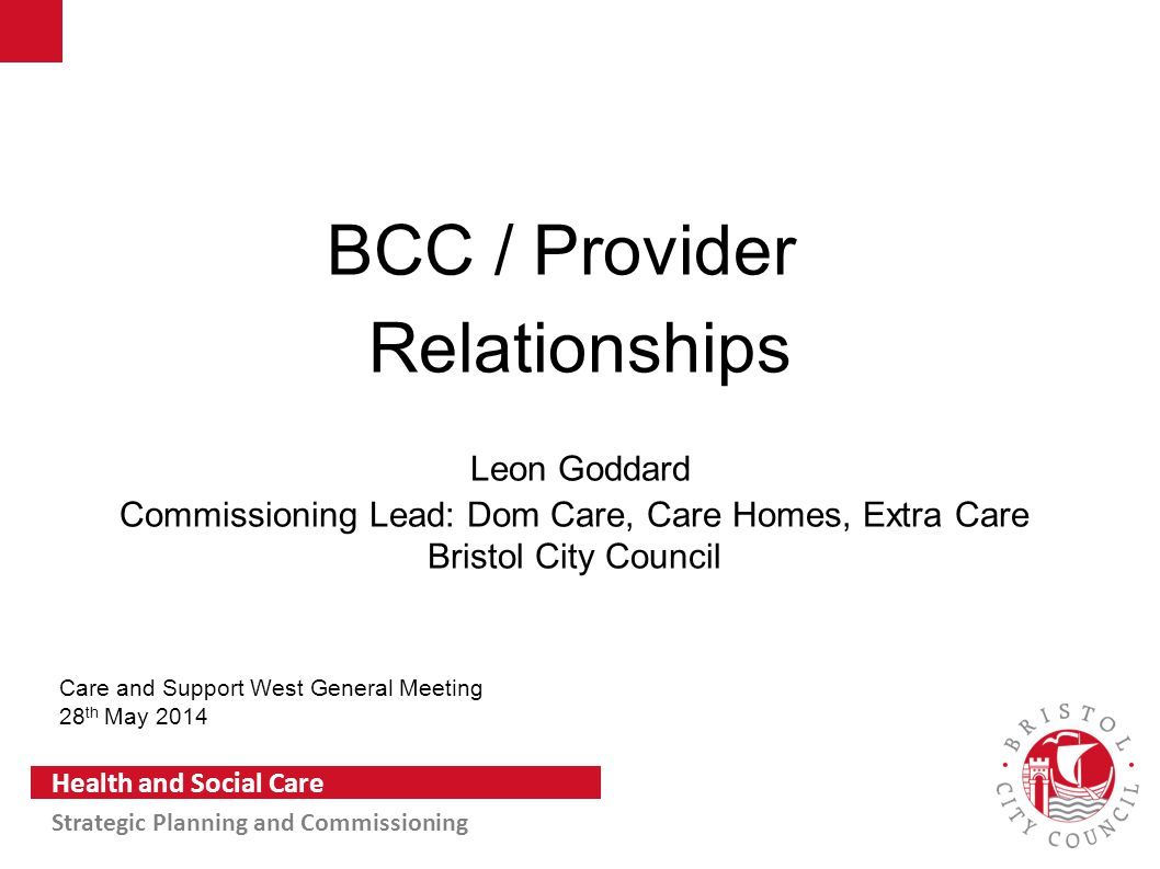 Slide 1 Health and Social Care Strategic Planning and Commissioning BCC / Provider Relationships Leon Goddard Commissioning Lead: Dom Care, Care Homes
