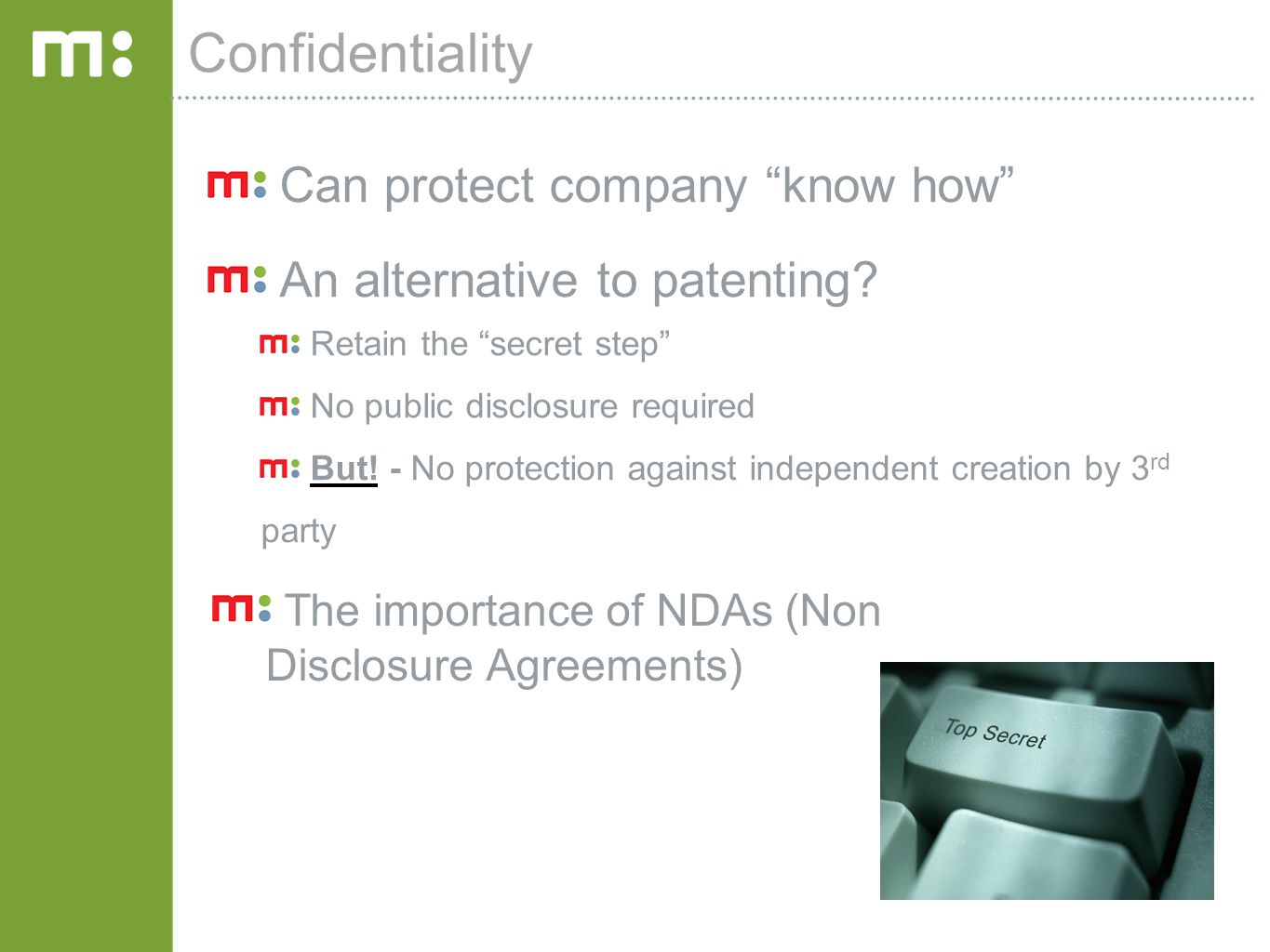"""Confidentiality Can protect company """"know how"""" An alternative to patenting? Retain the """"secret step"""" No public disclosure required But! - No protectio"""