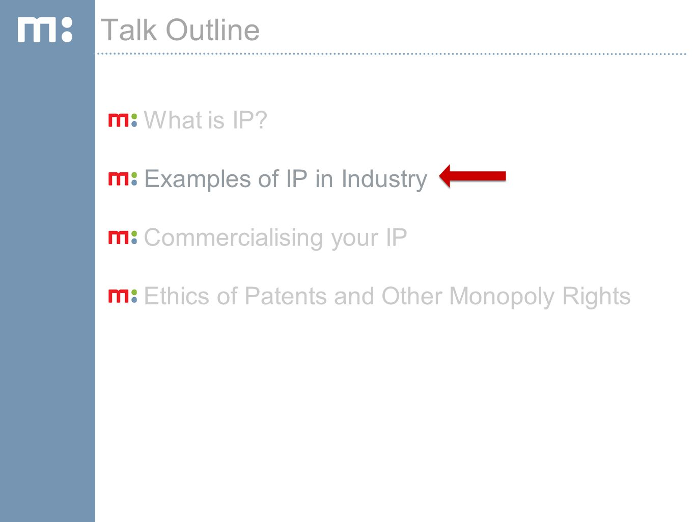 What is IP? Examples of IP in Industry Commercialising your IP Ethics of Patents and Other Monopoly Rights Talk Outline