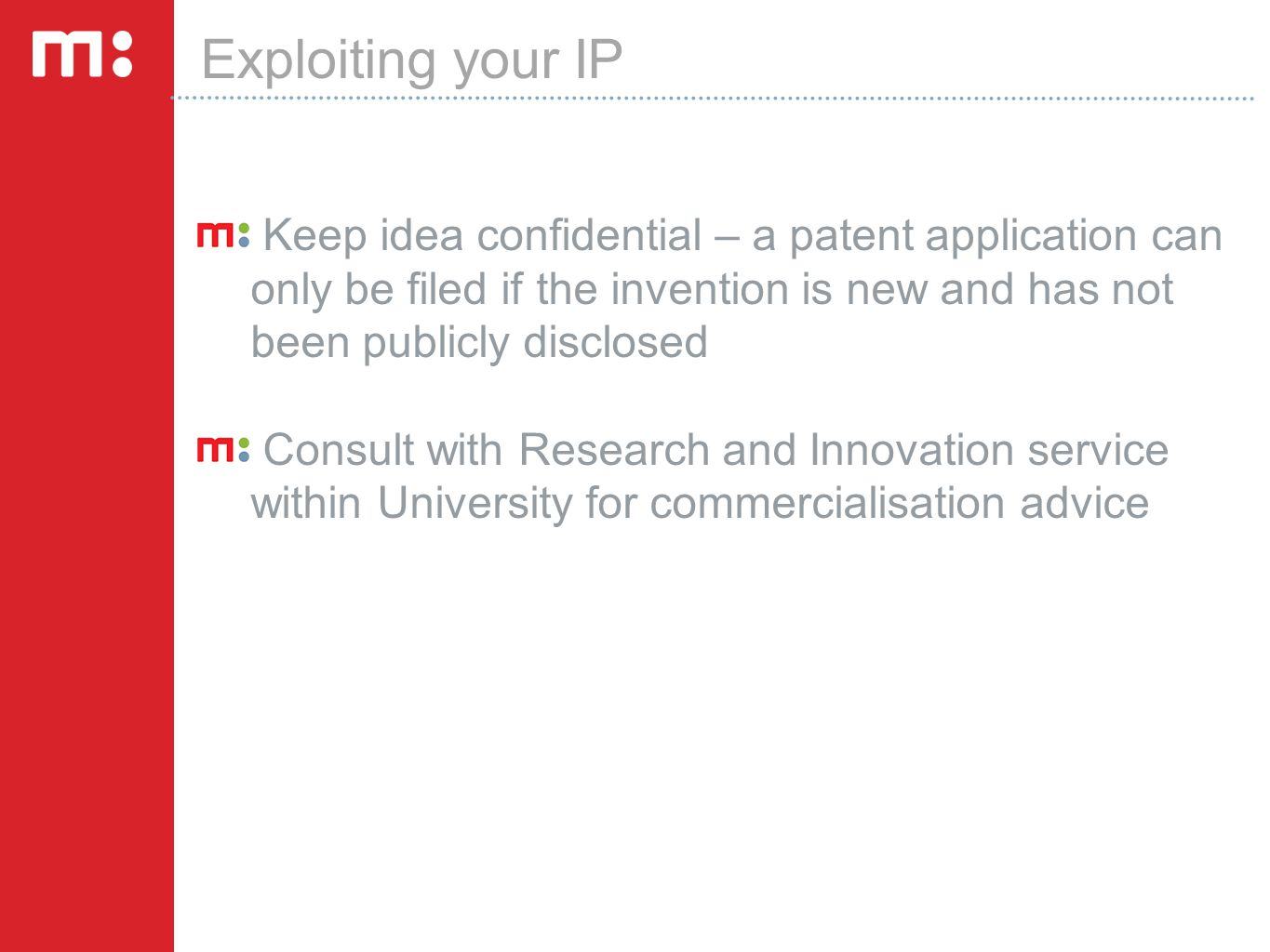 Exploiting your IP Keep idea confidential – a patent application can only be filed if the invention is new and has not been publicly disclosed Consult