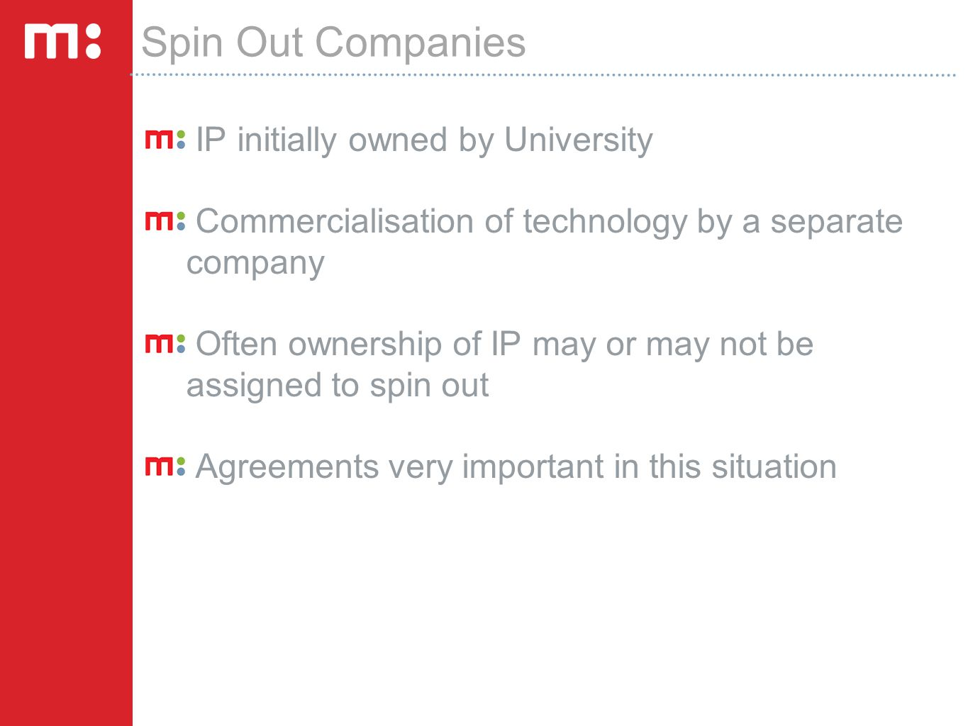Spin Out Companies IP initially owned by University Commercialisation of technology by a separate company Often ownership of IP may or may not be assi