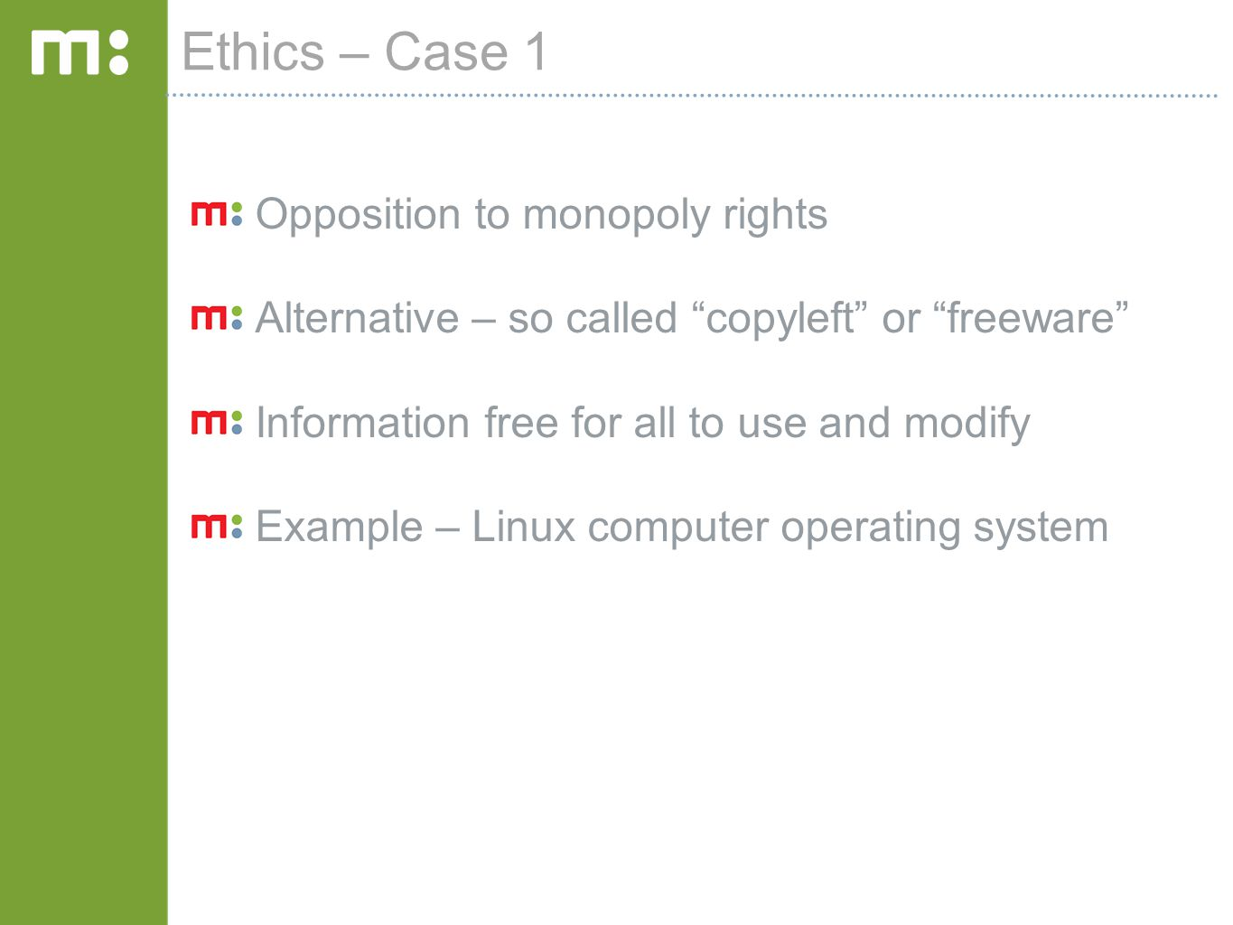 Ethics – Case 1 Opposition to monopoly rights Alternative – so called copyleft or freeware Information free for all to use and modify Example – Linux computer operating system