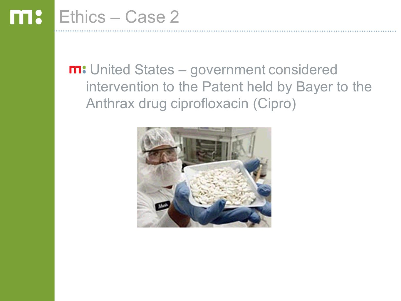 Ethics – Case 2 United States – government considered intervention to the Patent held by Bayer to the Anthrax drug ciprofloxacin (Cipro)