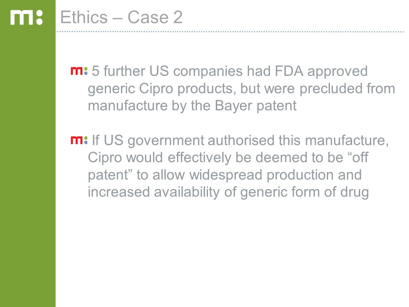 Ethics – Case 2 5 further US companies had FDA approved generic Cipro products, but were precluded from manufacture by the Bayer patent If US governme