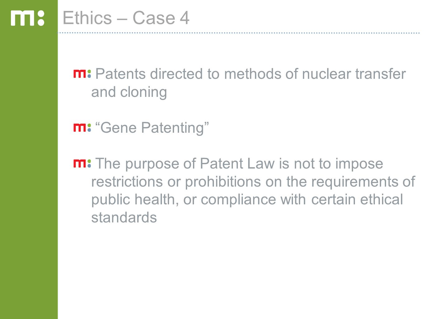 Ethics – Case 4 Patents directed to methods of nuclear transfer and cloning Gene Patenting The purpose of Patent Law is not to impose restrictions or prohibitions on the requirements of public health, or compliance with certain ethical standards